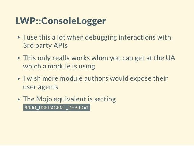 LWP::ConsoleLogger I use this a lot when debugging interactions with 3rd party APIs This only really works when you can ge...