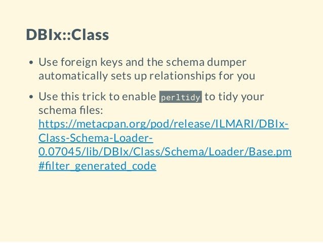 DBIx::Class Use foreign keys and the schema dumper automatically sets up relationships for you Use this trick to enable pe...