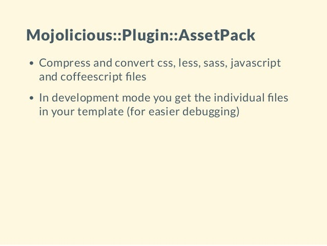 Mojolicious::Plugin::AssetPack Compress and convert css, less, sass, javascript and coffeescript les In development mode y...
