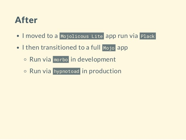 After I moved to a Mojolicous Lite app run via Plack I then transitioned to a full Mojo app Run via morbo in development R...