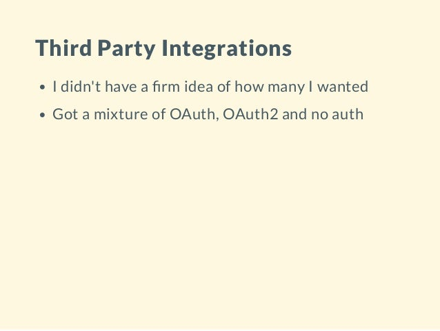 Third Party Integrations I didn't have a rm idea of how many I wanted Got a mixture of OAuth, OAuth2 and no auth