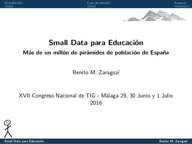 Introducción Caso de estudio Avances Small Data para Educación Más de un millón de pirámides de población de España Benito...
