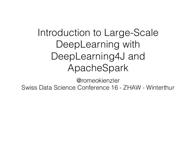 Introduction to Large-Scale DeepLearning with DeepLearning4J and ApacheSpark @romeokienzler Swiss Data Science Conference ...
