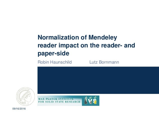 Normalization of Mendeley reader impact on the reader- and paper-side Robin Haunschild Lutz Bornmann 09/16/2016