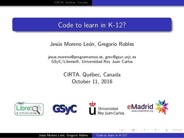 CIRTA. Qu´ebec, Canada Code to learn in K-12? Jes´us Moreno Le´on, Gregorio Robles jesus.moreno@programamos.es, grex@gsyc....