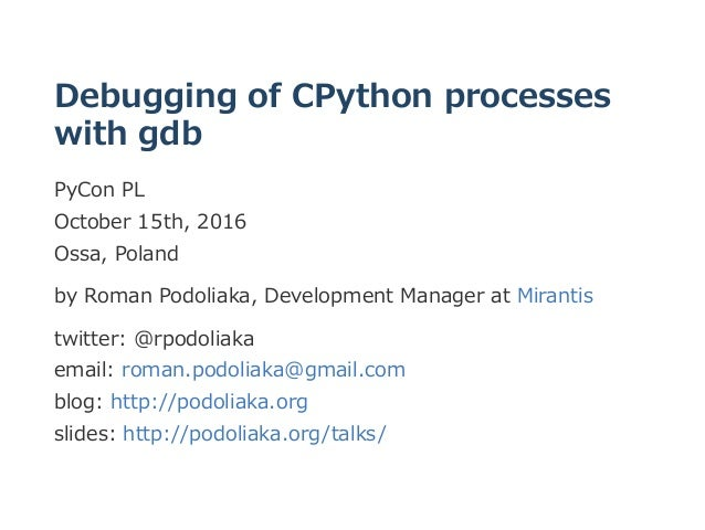 Debugging of CPython processes with gdb PyCon PL  October 15th, 2016  Ossa, Poland by Roman Podoliaka, Development Manager...