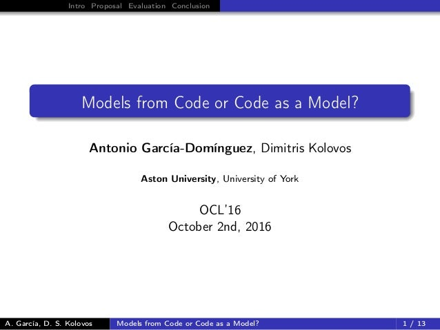 Intro Proposal Evaluation Conclusion Models from Code or Code as a Model? Antonio García-Domínguez, Dimitris Kolovos Aston...