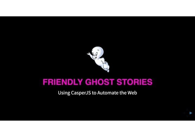 Friendly Ghost Stories: Using CasperJS to Automate the Web