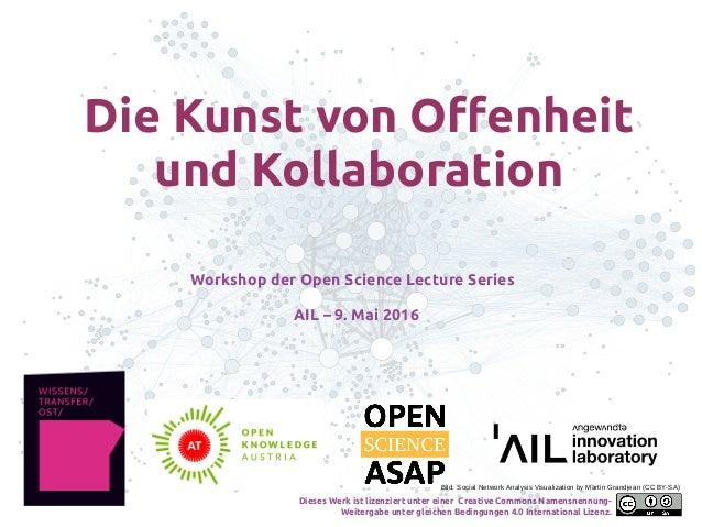 Die Kunst von Offenheit und Kollaboration Workshop der Open Science Lecture Series AIL – 9. Mai 2016 Bild: Social Network ...