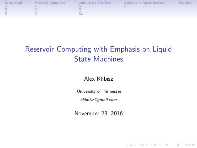 Background Reservoir Computing Liquid State Machines Current and Future Research Summary Reservoir Computing with Emphasis...