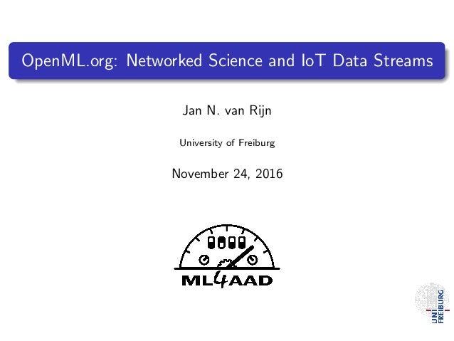 OpenML.org: Networked Science and IoT Data Streams Jan N. van Rijn University of Freiburg November 24, 2016