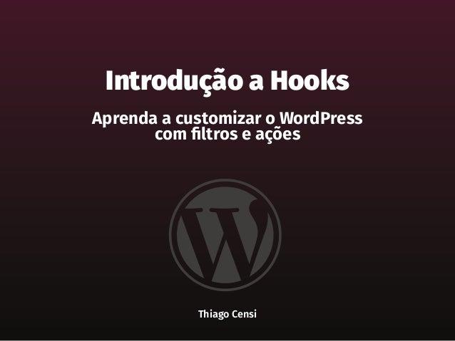 Introdução a Hooks Aprenda a customizar o WordPress com filtros e ações Thiago Censi