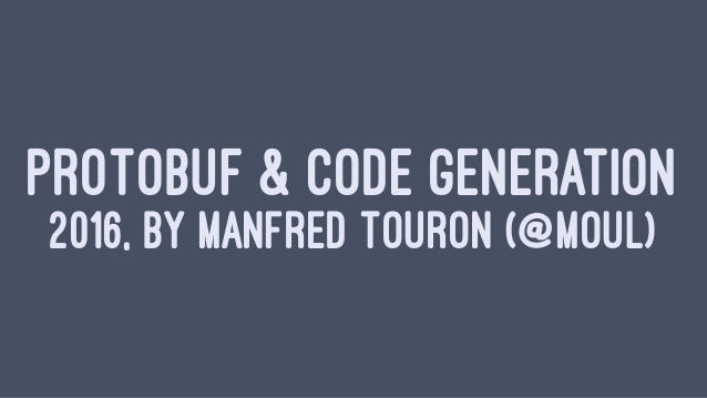 PROTOBUF & CODE GENERATION 2016, BY MANFRED TOURON (@MOUL)