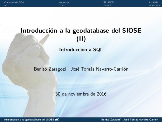 Vocabulario SQL Importar SELECTs Análisis Introducción a la geodatabase del SIOSE (II) Introducción a SQL Benito Zaragozí ...
