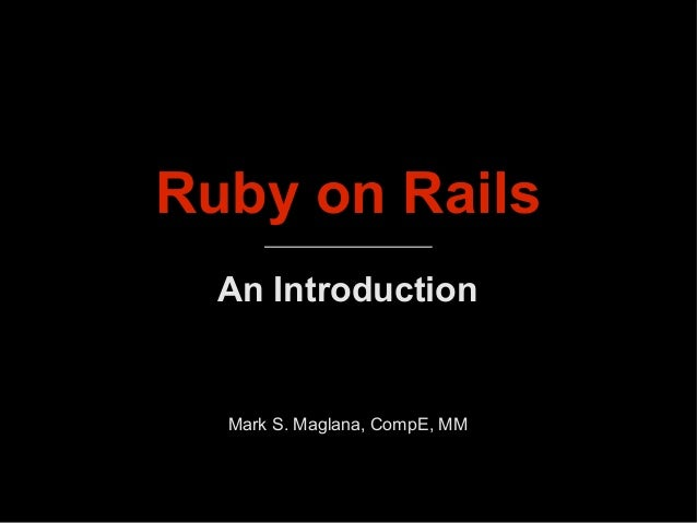 Ruby on Rails An Introduction Mark S. Maglana, CompE, MM