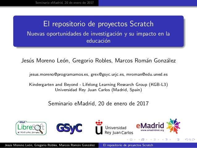 Seminario eMadrid, 20 de enero de 2017 El repositorio de proyectos Scratch Nuevas oportunidades de investigaci´on y su imp...