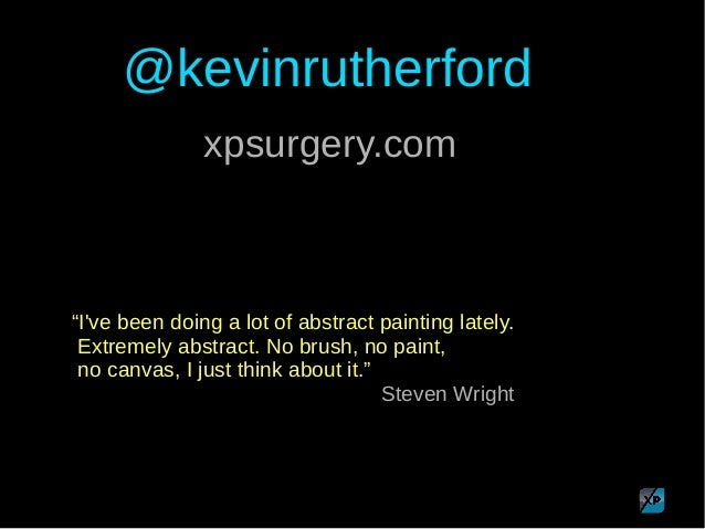 "@kevinrutherford ""I've been doing a lot of abstract painting lately. Extremely abstract. No brush, no paint, no canvas, I ..."