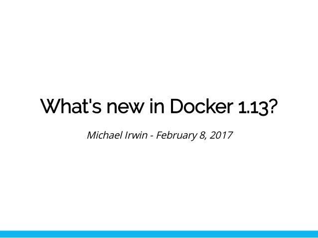 What's new in Docker 1.13? Michael Irwin - February 8, 2017