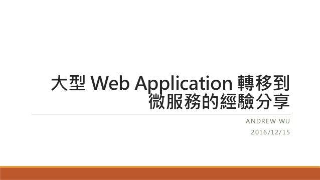 大型 Web Application 轉移到 微服務的經驗分享 ANDREW WU 2016/12/15