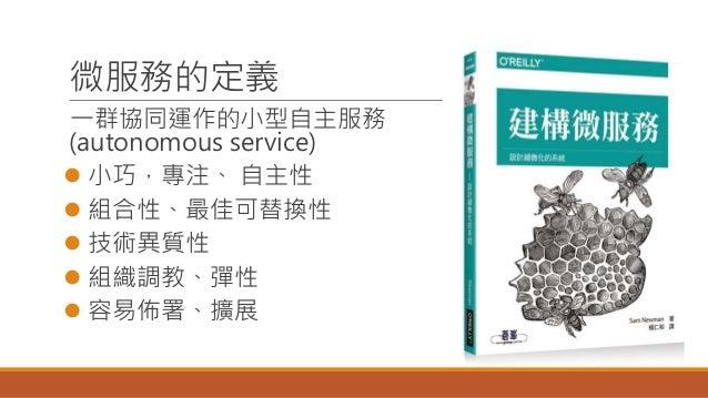 微服務的定義 一群協同運作的小型自主服務 (autonomous service)  小巧,專注、 自主性  組合性、最佳可替換性  技術異質性  組織調教、彈性  容易佈署、擴展