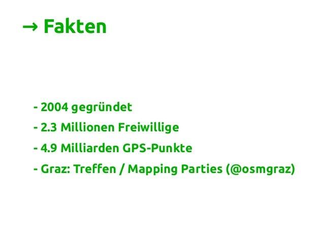 → Fakten - 2004 gegründet - 2.3 Millionen Freiwillige - 4.9 Milliarden GPS-Punkte - Graz: Treffen / Mapping Parties (@osmg...
