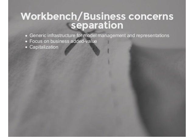 Workbench/Business concerns separation Genericinfrastructureformodelmanagementandrepresentations Focusonbusinessa...