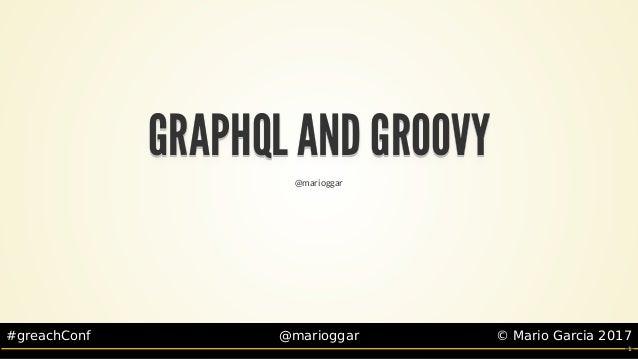 #greachConf @marioggar ©MarioGarcia2017 GRAPHQLANDGROOVYGRAPHQLANDGROOVYGRAPHQLANDGROOVYGRAPHQLANDGROOVYGRAPHQL...