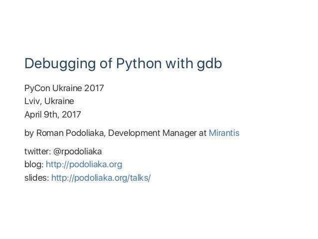 Debugging of Python with gdb PyCon Ukraine 2017 Lviv, Ukraine April 9th, 2017 by Roman Podoliaka, Development Manager at M...