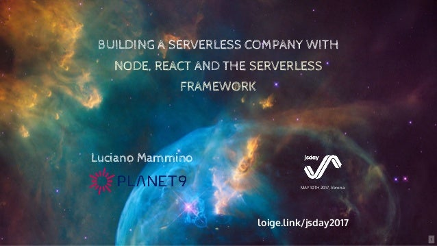 BUILDING A SERVERLESS COMPANY WITH NODE, REACT AND THE SERVERLESS FRAMEWORK MAY 10TH 2017, Verona Luciano Mammino loige.li...