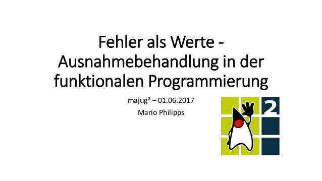 Fehler als Werte - Ausnahmebehandlung in der funktionalen Programmierung majug² – 01.06.2017 Mario Philipps