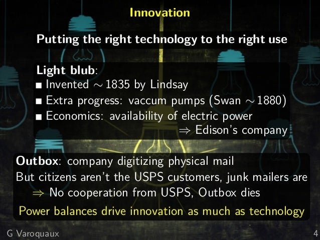Innovation Putting the right technology to the right use Light blub: Invented ∼ 1835 by Lindsay Extra progress: vaccum pum...