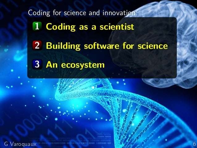 Coding for science and innovation: 1 Coding as a scientist 2 Building software for science 3 An ecosystem G Varoquaux 6