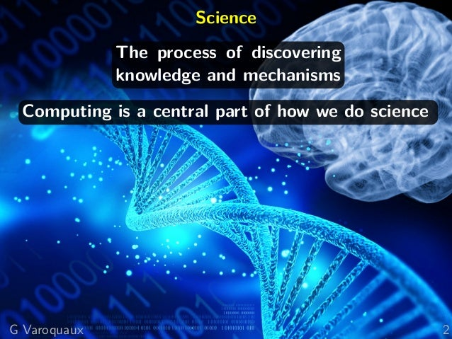 Science The process of discovering knowledge and mechanisms Computing is a central part of how we do science G Varoquaux 2