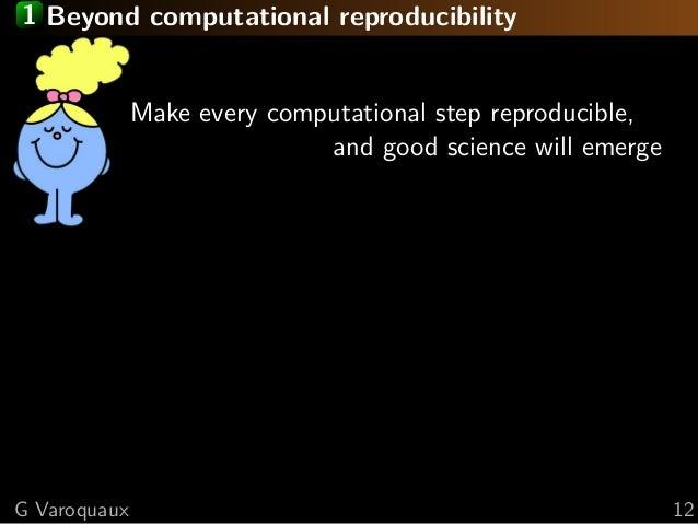 1 Beyond computational reproducibility Make every computational step reproducible, and good science will emerge G Varoquau...