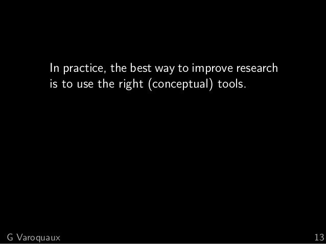In practice, the best way to improve research is to use the right (conceptual) tools. G Varoquaux 13