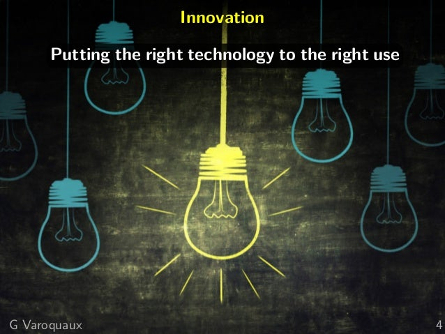 Innovation Putting the right technology to the right use G Varoquaux 4