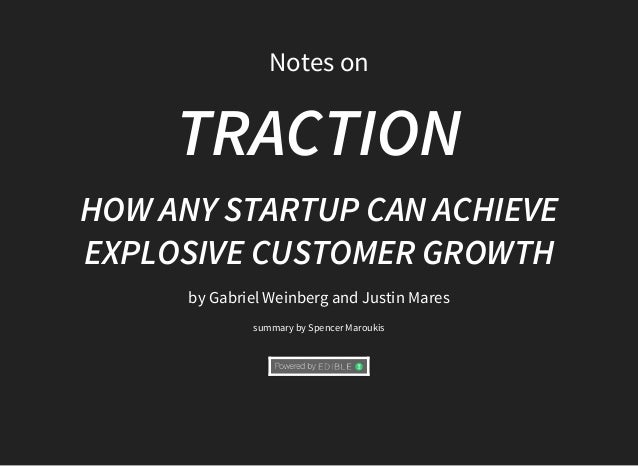 Notes	on TRACTION HOW	ANY	STARTUP	CAN	ACHIEVE EXPLOSIVE	CUSTOMER	GROWTH by	Gabriel	Weinberg	and	Justin	Mares summary	by	Sp...