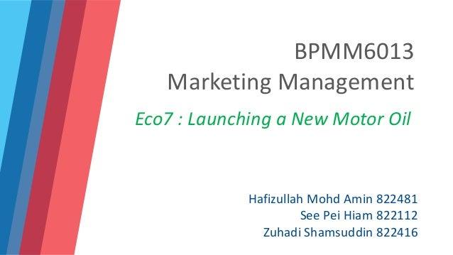 BPMM6013 Marketing Management Eco7 : Launching a New Motor Oil Hafizullah Mohd Amin 822481 See Pei Hiam 822112 Zuhadi Sham...