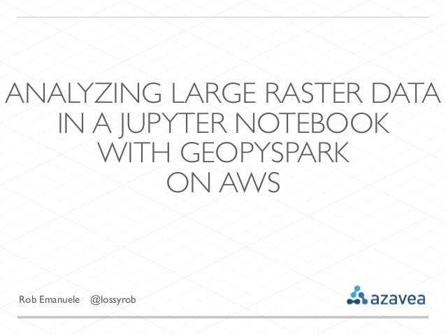 Rob Emanuele @lossyrob ANALYZING LARGE RASTER DATA IN A JUPYTER NOTEBOOK WITH GEOPYSPARK ON AWS