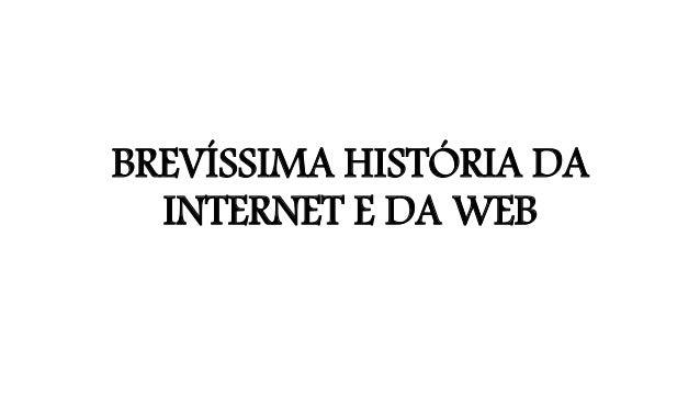 BREVÍSSIMA HISTÓRIA DA INTERNET E DA WEB