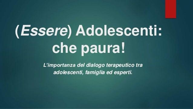 (Essere) Adolescenti: che paura! L'importanza del dialogo terapeutico tra adolescenti, famiglia ed esperti.