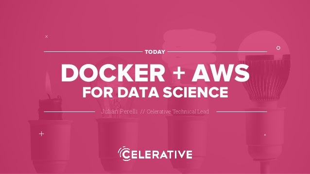 Julián Perelli // Celerative Technical Lead TODAY DOCKER + AWS ° + x * FOR DATA SCIENCE