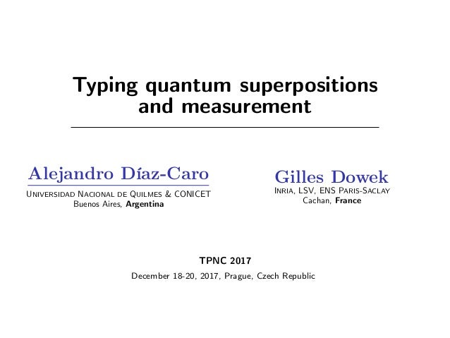 Typing quantum superpositions and measurement Alejandro Díaz-Caro UNIVERSIDAD NACIONAL DE QUILMES & CONICET Buenos Aires, ...