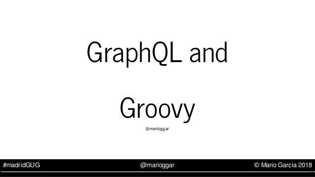 #madridGUG @marioggar © Mario Garcia 2018 GraphQL and Groovy@marioggar 1