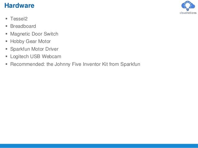  Tessel2  Breadboard  Magnetic Door Switch  Hobby Gear Motor  Sparkfun Motor Driver  Logitech USB Webcam  Recommend...