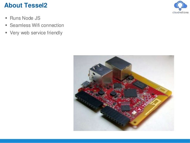  Runs Node JS  Seamless Wifi connection  Very web service friendly About Tessel2