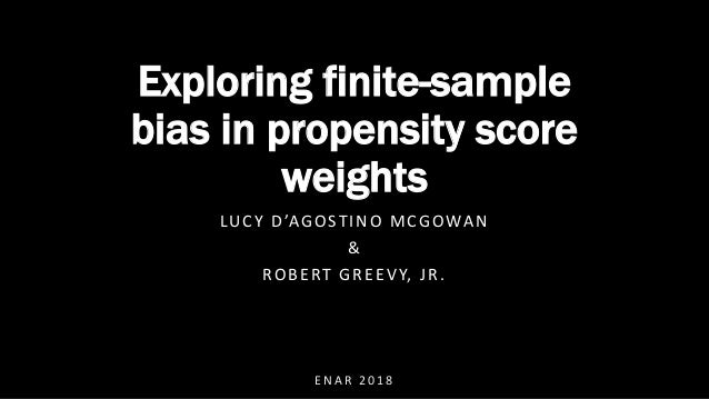 E N A R 2 0 1 8 Exploring finite-sample bias in propensity score weights LUCY D'AGOSTINO MCGOWAN & ROBERT GREEVY, JR.
