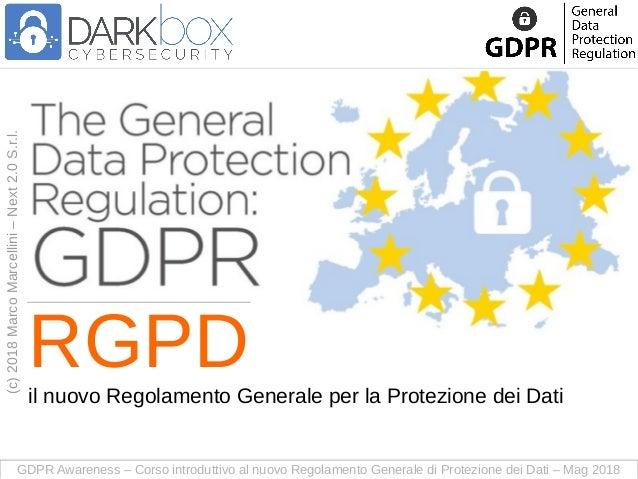 GDPR Awareness – Corso introduttivo al nuovo Regolamento Generale di Protezione dei Dati – Mag 2018 (c)2018MarcoMarcellini...