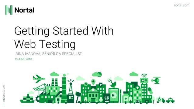 nortal.com ©NortalGroup Getting Started With Web Testing IRINA IVANOVA, SENIOR QA SPECIALIST 13 JUNE, 2018 2018
