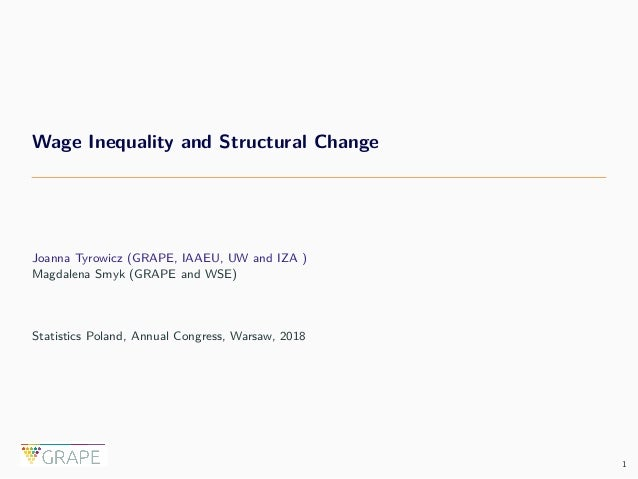 Wage Inequality and Structural Change Joanna Tyrowicz (GRAPE, IAAEU, UW and IZA ) Magdalena Smyk (GRAPE and WSE) Statistic...